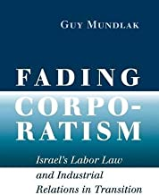 Fading Corporatism: Israel's Labor Law and Industrial Relations in Transition by Guy Mundlak (2007-10-18)