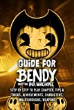 Guide for Bendy and The Ink Machine: Step by Step to Play Chapter , Tips & Tricks, Achievements, Characters, Walkthroughs, Weapons: Quick Start Tutorial about Bendy and The Ink Machine
