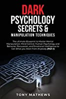 Dark Psychology Secrets & Manipulation Techniques: The ultimate Blueprint to Master Mental Manipulation, Mind Control, Human Psychology and Behavior, Persuasion, and Emotional Intelligence to Get What you Want from Anybody (Part 1)