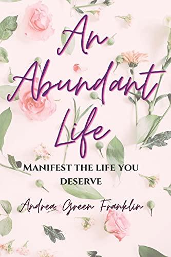 AN ABUNDANT LIFE: Manifest The Life You Deserve