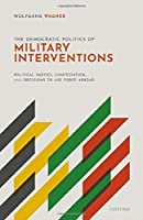 The Democratic Politics of Military Interventions: Political Parties, Contestation, and Decisions to Use Force Abroad