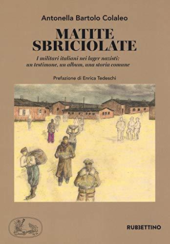 Matite sbriciolate. I militari italiani nei lager nazisti: un testimone, un album, una storia comune