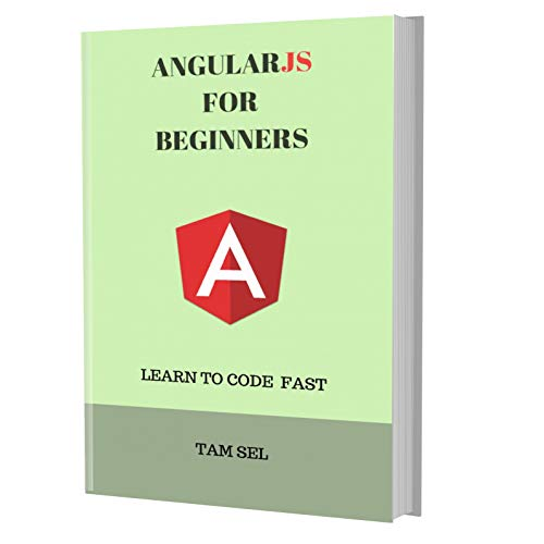 ANGULARJS FOR BEGINNERS: Learn Coding Fast! Angular Crash Course, A QuickStart eBook, Tutorial Book by Program Examples, In Easy Steps! An Ultimate Beginner's Guide!