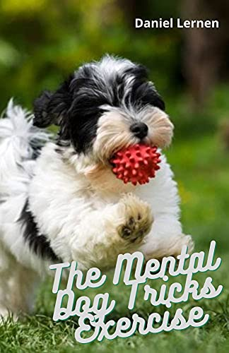 The Mental Dog Tricks Exercise: Step by Step Guide To Interact, Agility And Intelligence To Unlock His Full Mental Potential