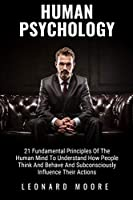 Human Psychology: 21 Fundamental Principles Of The Human Mind To Understand How People Think And Behave And Subconsciously Influence Their Actions