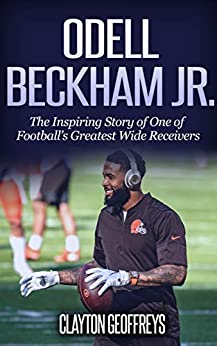 Odell Beckham Jr.: The Inspiring Story of One of Football's Greatest Wide Receivers (Football Biography Books) by [Clayton Geoffreys]
