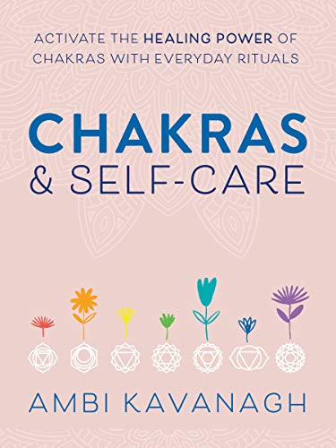 Chakras & Self-Care: Activate the Healing Power of Chakras with Everyday Rituals