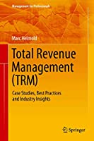 Total Revenue Management (TRM): Case Studies, Best Practices and Industry Insights (Management for Professionals)