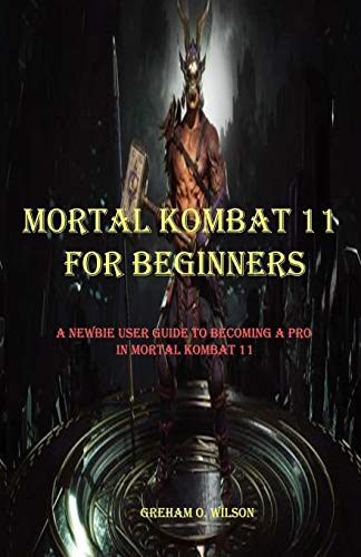 MORTAL KOMBAT 11 FOR BEGINNERS: A NEWBIE GUIDE TO BECOMING A PRO IN MORTAL KOMBAT 11