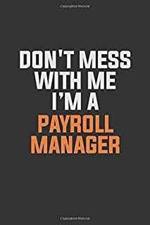 Don't Mess With Me I Am A Payroll Manager: Inspirational life quote blank lined Notebook 6x9 matte finish