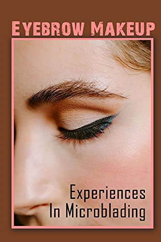 Eyebrow Makeup: Experiences In Microblading: Techniques To Microblading