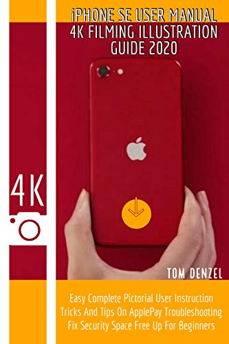 iPHONE SE USER MANUAL 2020: 4K Filming Illustration Guide Easy Complete Pictorial User Instruction Tricks And Tips On ApplePay Troubleshooting Fix Security ... Free Up For Beginners (English Edition)