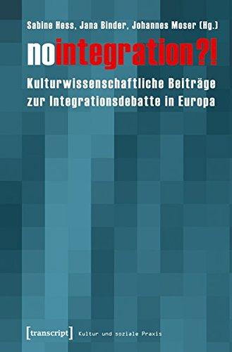No integration?!: Kulturwissenschaftliche Beiträge zur Integrationsdebatte in Europa (Kultur und soziale Praxis)