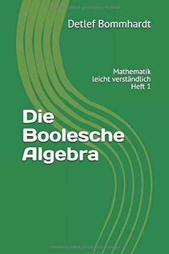 Die Boolesche Algebra - leicht verständlich (Mathematik leicht verständlich, Band 1)