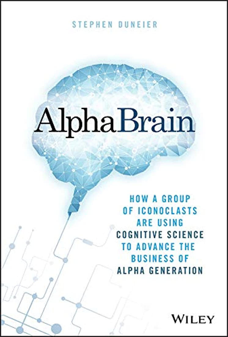 AlphaBrain: How a Group of Iconoclasts Are Using Cognitive Science to Advance the Business of Alpha Generation (English Edition)