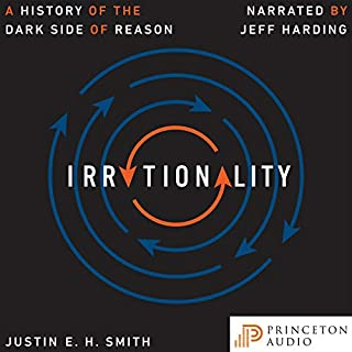 Irrationality     A History of the Dark Side of Reason              By:                                                                                                                                 Justin E. H. Smith                               Narrated by:                                                                                                                                 Jeff Harding                      Length: 13 hrs and 35 mins     1 rating     Overall 4.0