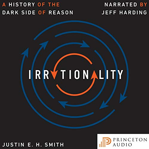 Irrationality     A History of the Dark Side of Reason              By:                                                                                                                                 Justin E. H. Smith                               Narrated by:                                                                                                                                 Jeff Harding                      Length: 13 hrs and 35 mins     10 ratings     Overall 4.2