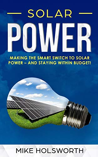 Solar Power: Making the Smart Switch to Solar Power - And Staying Within Budget!