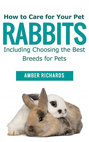 How to Care for Your Pet Rabbits: Including Choosing the Best Breeds for Pets by [Amber Richards]
