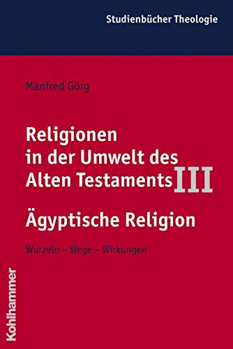 Religionen in der Umwelt des Alten Testaments, Bd.3, Die Religionen der Alten Ägypter: Wurzeln - Wege - Wirkungen (Kohlhammer Studienbücher Theologie, Band 4)