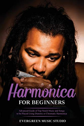 Harmonica for Beginners: Advanced Guide of Top-Notch Music and Songs to be Played Using Diatonic or Chromatic Harmonica