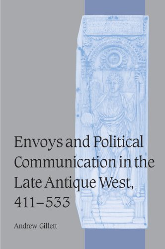 Envoys and Political Communication in the Late Antique West, 411-533 (Cambridge Studies in Medieval Life and Thought: Fourth Series, Band 55)