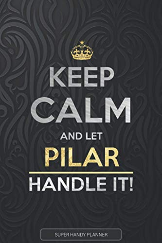 Pilar: Keep Calm And Let Pilar Handle It - Pilar Name Custom Gift Planner Calendar Notebook Journal