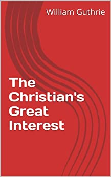 [William Guthrie]のThe Christian's Great Interest (English Edition)