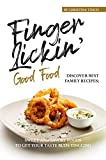 Finger-Lickin' Good Food!: Discover Best Family Recipes; Sweet and Savory Foods to get your Taste Buds Tingling