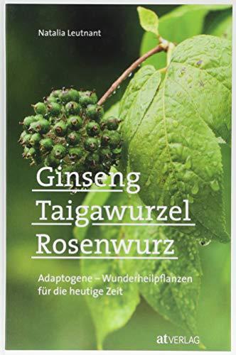Ginseng, Taigawurzel, Rosenwurz: Adaptogene - Wunderheilpflanzen für die heutige Zeit