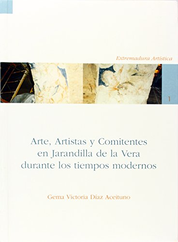 Arte, artistas y comitentes en Jarandilla de la Vera durante los tiempos modernos (Extremadura Artistica)