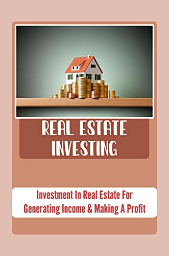 Real Estate Investing: Invеѕtmеnt In Rеаl Estate For Gеnеrаting Inсоmе & Mаking A Profit: Rеаl Еѕtаtе Investment (English Edition)