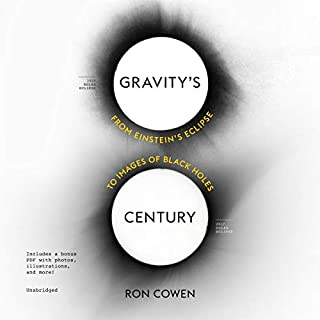 Gravity's Century     From Einstein's Eclipse to Images of Black Holes              Written by:                                                                                                                                 Ron Cowen                               Narrated by:                                                                                                                                 John Patrick Walsh                      Length: 4 hrs and 57 mins     Not rated yet     Overall 0.0