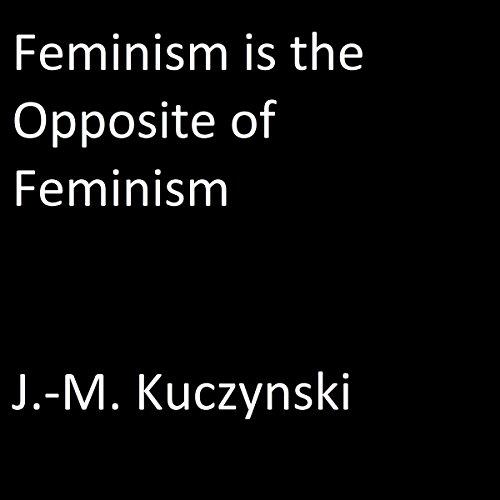 Feminism Is the Opposite of Feminism Audiobook By J.-M. Kuczynski cover art