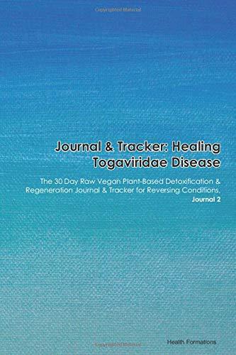 Journal & Tracker: Healing Togaviridae Disease: The 30 Day Raw Vegan Plant-Based Detoxification & Regeneration Journal & Tracker for Reversing Conditions. Journal 2