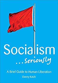 Socialism . . . Seriously: A Brief Guide to Human Liberation by [Danny Katch]