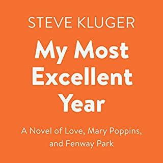 My Most Excellent Year     A Novel of Love, Mary Poppins, and Fenway Park              Written by:                                                                                                                                 Steve Kluger                               Narrated by:                                                                                                                                 Eileen Stevens,                                                                                        Ben Rameka,                                                                                        Jeremy Beck                      Length: 8 hrs and 34 mins     Not rated yet     Overall 0.0