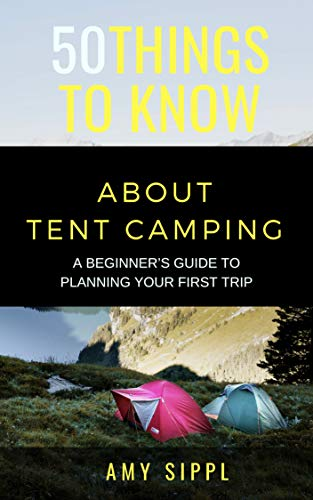 50 THINGS TO KNOW ABOUT TENT CAMPING: A BEGINNER'S GUIDE TO PLANNING YOUR FIRST TRIP