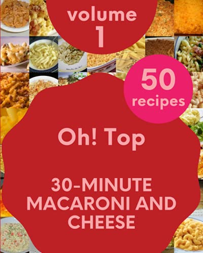 Oh! Top 50 30-Minute Macaroni And Cheese Recipes Volume 1: Save Your Cooking Moments with 30-Minute Macaroni And Cheese Cookbook!