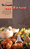The Complete Air Fryer Cookbook: Delicious and Simple Recipes for Your Multi-Functional Air Fryer Toaster Oven to fry, Bake, Grill, and Toas
