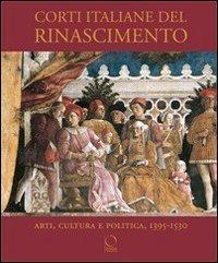 Corti italiane del Rinascimento. Arti, cultura e politica, 1395-1530 (La Grande Officina)