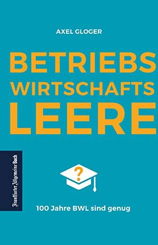 BetriebswirtschaftsLEERE: 100 Jahre BWL sind genug: Verschult, veraltet und praxisfern: eine konstruktive Kritik am BWL-Studium. Kann eine Reform Deutschlands Wirtschaft wieder nach vorne bringen?