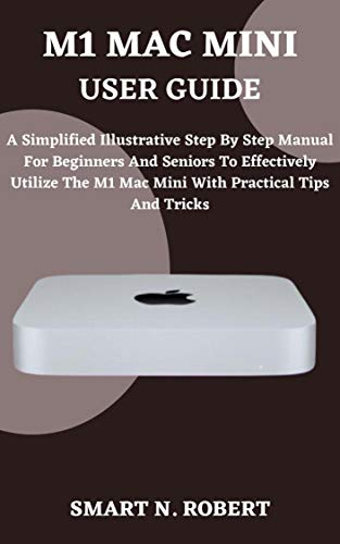 M1 MAC MINI USER GUIDE: A Complete Step By Step Guides To Master Your M1 Chip Mac Mini Like A Pro, With The Aid Of Complete Pictures, Tips, Tricks, And ... Cut, All In Macos Big Sur For Beginners An