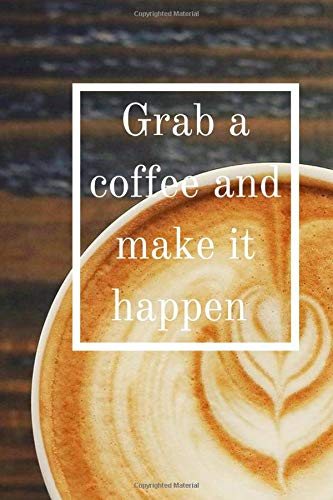 Grab a coffee and make it happen: 6X9 Notebook Coffee themed for keeping notes , writing down - Gift idea - 120 blank pages
