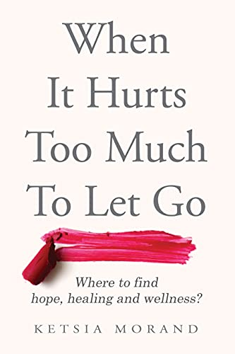 When it Hurts too Much to Let Go: Where to find Hope, Healing & Wellness