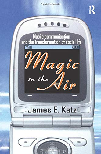 Magic in the Air: Mobile Communication and the Transformation of Social Life