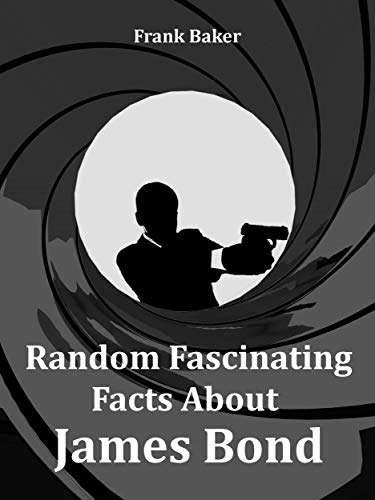 Random Fascinating Facts About James Bond: Interesting Facts About the World of 007 (English Edition)