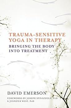Trauma-Sensitive Yoga in Therapy: Bringing the Body into Treatment by [David Emerson, Jennifer West]