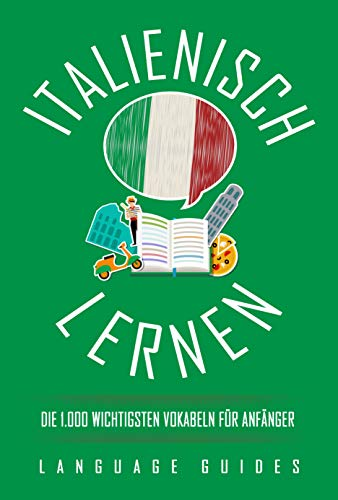 Italienisch lernen: die 1.000 wichtigsten Vokabeln für Anfänger (Bonus: zahlreiche Übungen inkl. Lösungen) (Italienisch lernen für Anfänger 1)