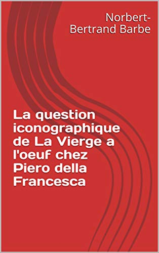 La question iconographique de La Vierge a l'oeuf chez Piero della Francesca (Travaux Panofskiens t. 2) (French Edition)